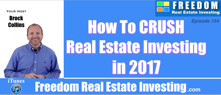 How To Crush Real Estate Investing in 2017 | Podcast 154